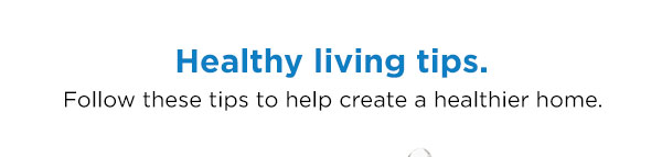 Healthy living tips. Follow these tips to help create a healthier home.